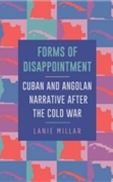 Forms of Disappointment Cuban and Angolan Narrative after the Cold War